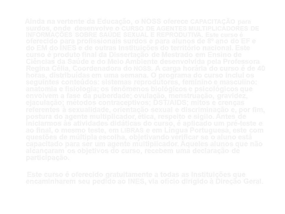Ainda na vertente da Educação, o NOSS oferece CAPACITAÇÃO para surdos, onde desenvolve o CURSO DE AGENTES MULTIPLICADORES DE INFORMAÇÕES SOBRE SAÚDE SEXUAL E REPRODUTIVA. Este curso é oferecido para profissionais surdos e para alunos de 8º ano do EF e do EM do INES e de outras Instituições do território nacional. Este curso é produto final da Dissertação de Mestrado em Ensino de Ciências da Saúde e do Meio Ambiente desenvolvida pela Professora Regina Célia, Coordenadora do NOSS. A carga horária do curso é de 40 horas, distribuídas em uma semana. O programa do curso inclui os seguintes conteúdos: sistemas reprodutores, feminino e masculino: anatomia e fisiologia; os fenômenos biológicos e psicológicos que envolvem a fase da puberdade; ovulação, menstruação, gravidez, ejaculação; métodos contraceptivos; DST/AIDS; mitos e crenças referentes à sexualidade, orientação sexual e discriminação e, por fim, postura do agente multiplicador, ética, respeito e sigilo. Antes de iniciarmos às atividades didáticas do curso, é aplicado um pré-teste e ao final, o mesmo teste, em LIBRAS e em Língua Portuguesa, este com questões de múltipla escolha, objetivando verificar se o aluno está capacitado para ser um agente multiplicador. Àqueles alunos que não alcançaram os objetivos do curso, recebem uma declaração de participação.