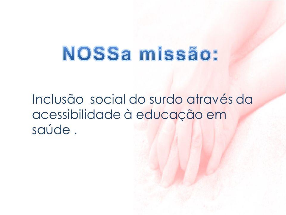 NOSSa missão: Inclusão social do surdo através da acessibilidade à educação em saúde .