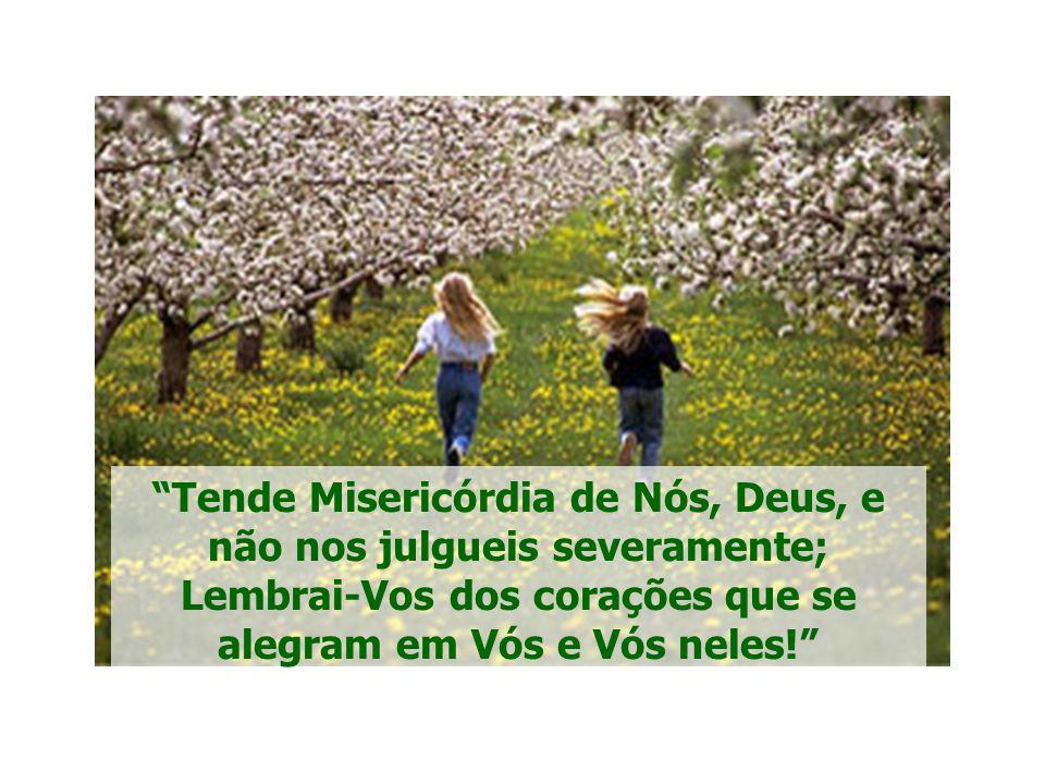 Tende Misericórdia de Nós, Deus, e não nos julgueis severamente; Lembrai-Vos dos corações que se alegram em Vós e Vós neles!