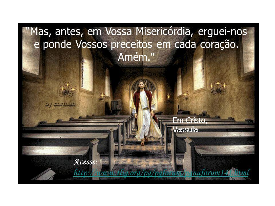 Mas, antes, em Vossa Misericórdia, erguei-nos e ponde Vossos preceitos em cada coração. Amém.