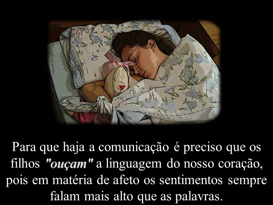 Para que haja a comunicação é preciso que os filhos ouçam a linguagem do nosso coração, pois em matéria de afeto os sentimentos sempre falam mais alto que as palavras.