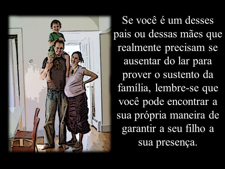 Se você é um desses pais ou dessas mães que realmente precisam se ausentar do lar para prover o sustento da família, lembre-se que você pode encontrar a sua própria maneira de garantir a seu filho a sua presença.