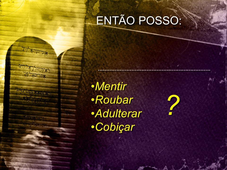 ENTÃO POSSO: Mentir Roubar Adulterar Cobiçar