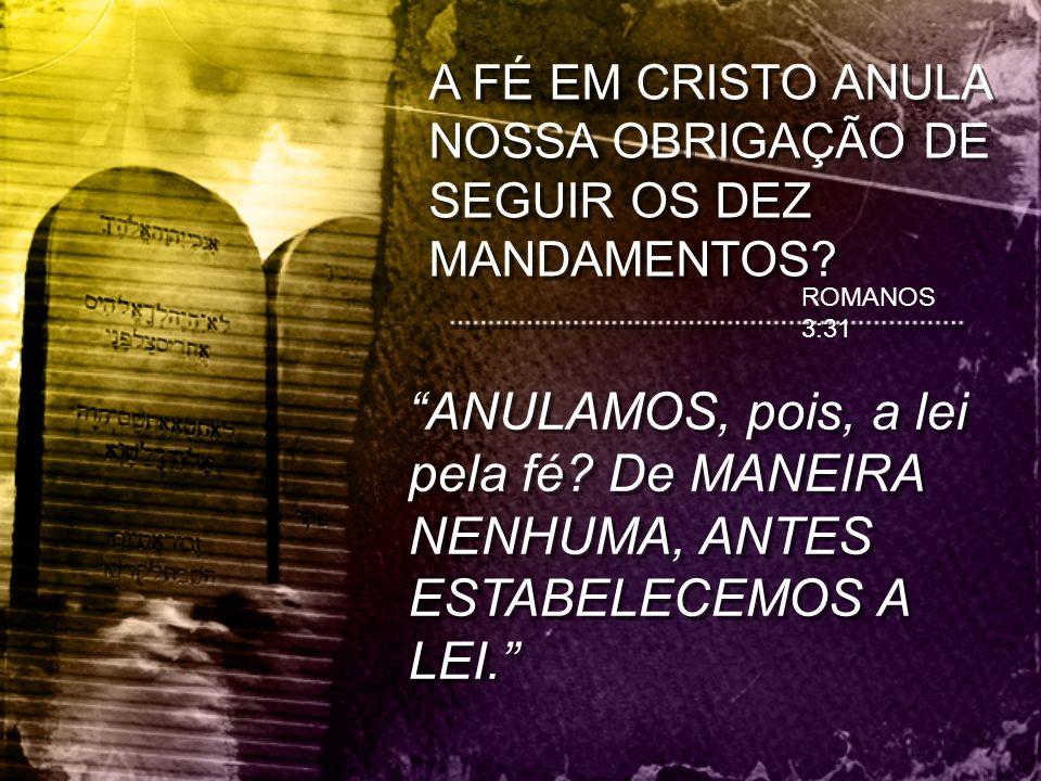 A FÉ EM CRISTO ANULA NOSSA OBRIGAÇÃO DE SEGUIR OS DEZ MANDAMENTOS