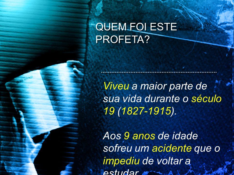 QUEM FOI ESTE PROFETA Viveu a maior parte de sua vida durante o século 19 (1827-1915).