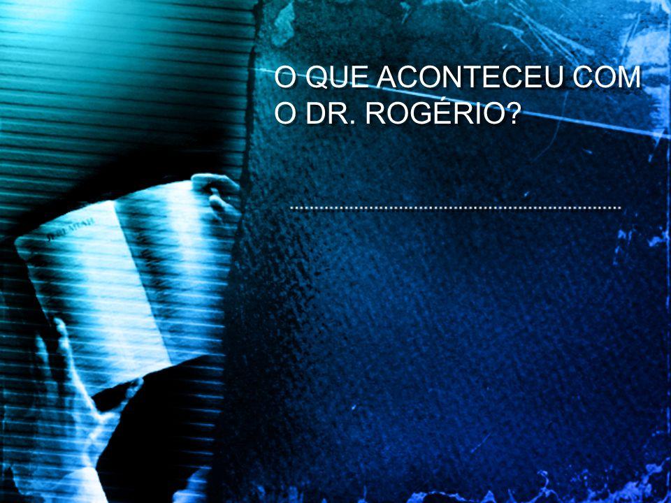 O QUE ACONTECEU COM O DR. ROGÉRIO