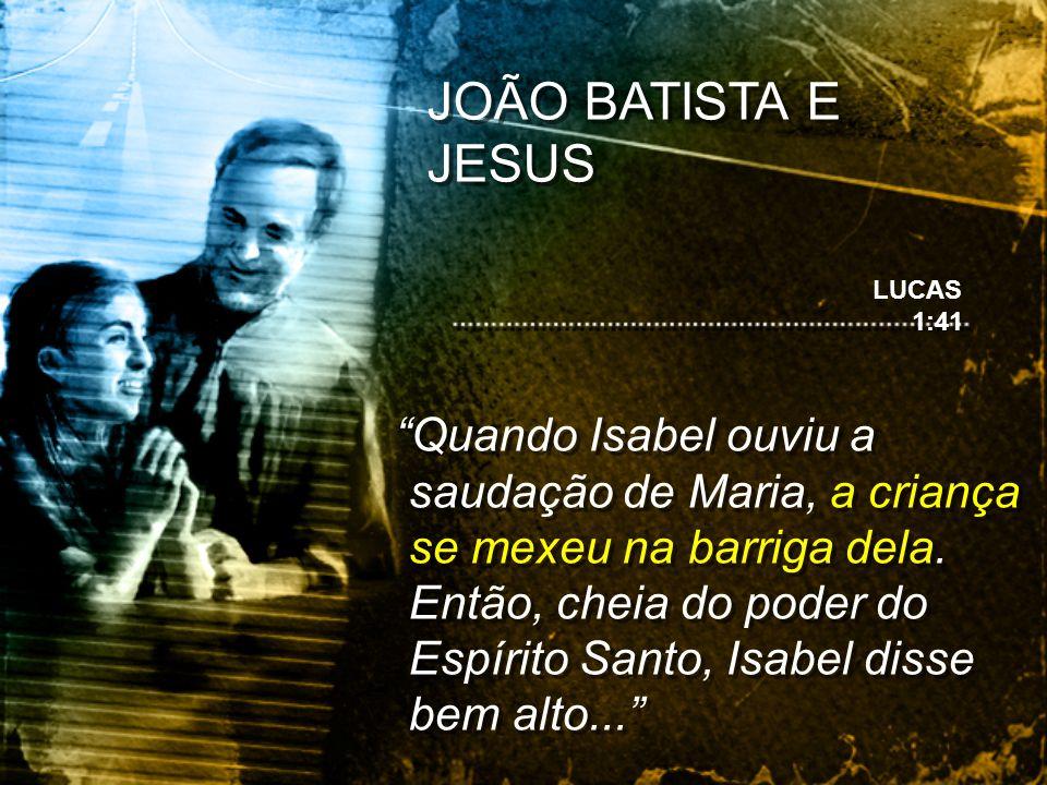 JOÃO BATISTA E JESUS LUCAS 1:41.