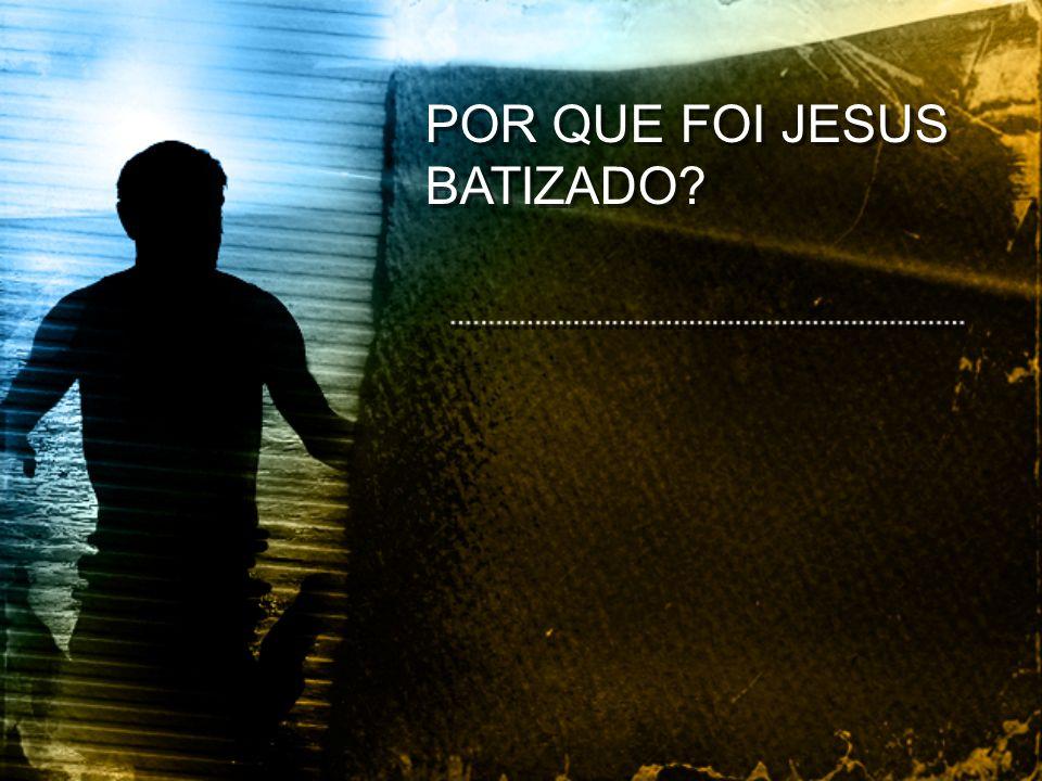 POR QUE FOI JESUS BATIZADO