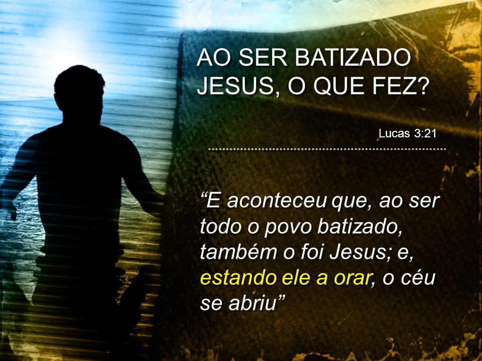 AO SER BATIZADO JESUS, O QUE FEZ