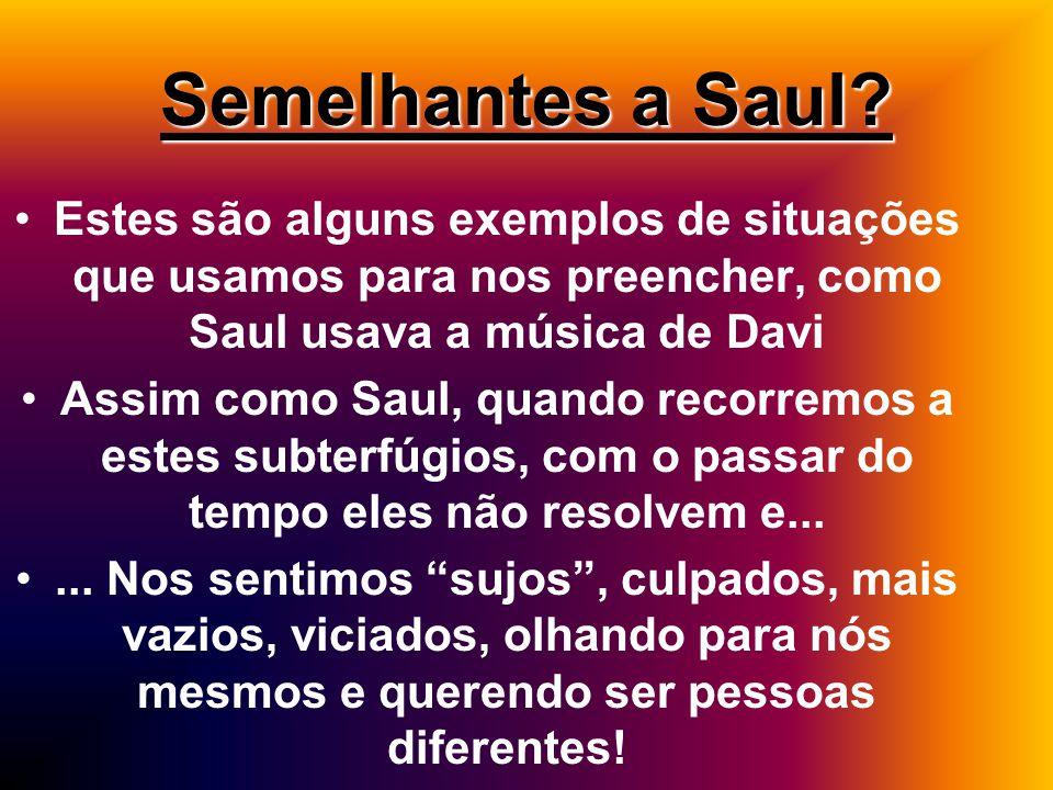 Semelhantes a Saul Estes são alguns exemplos de situações que usamos para nos preencher, como Saul usava a música de Davi.
