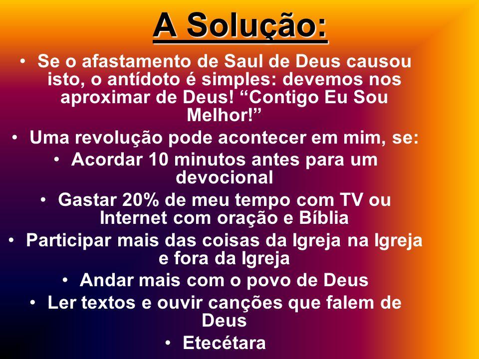 A Solução: Se o afastamento de Saul de Deus causou isto, o antídoto é simples: devemos nos aproximar de Deus! Contigo Eu Sou Melhor!