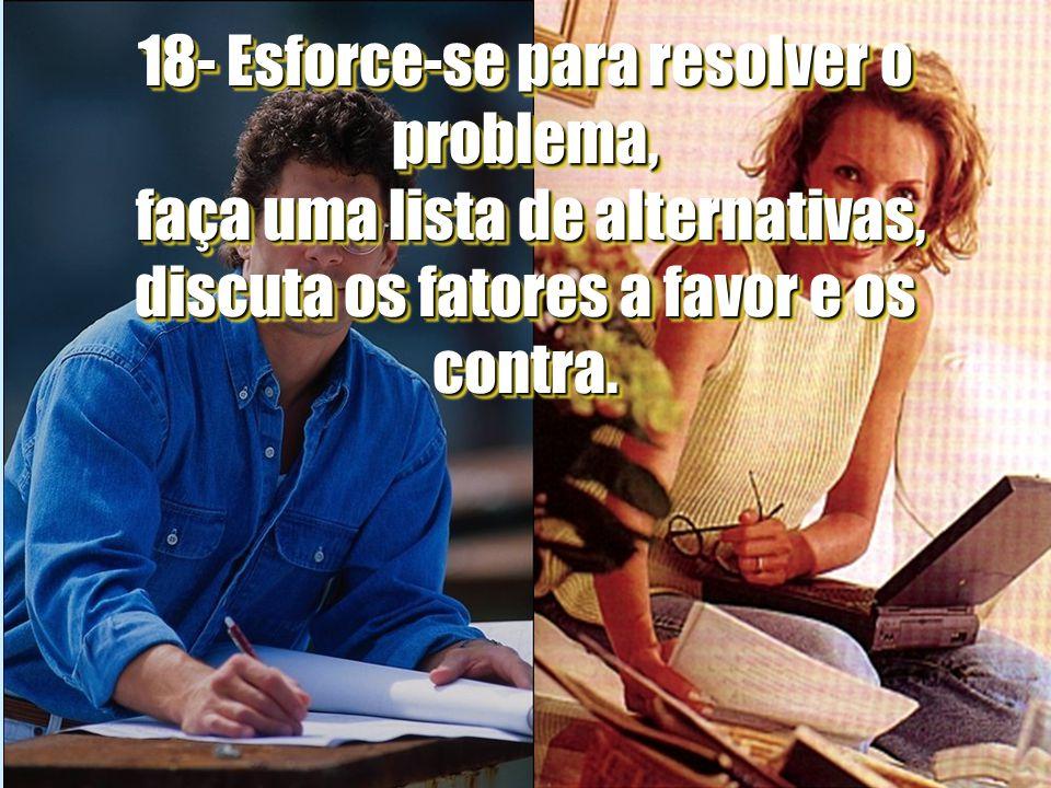 18- Esforce-se para resolver o problema, faça uma lista de alternativas, discuta os fatores a favor e os contra.
