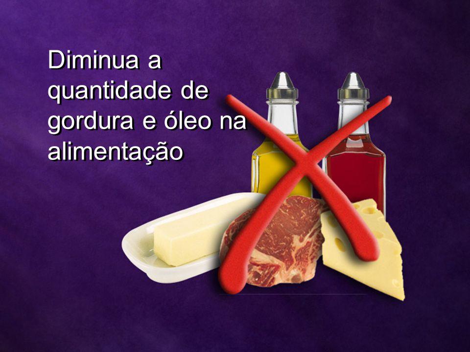 Diminua a quantidade de gordura e óleo na alimentação