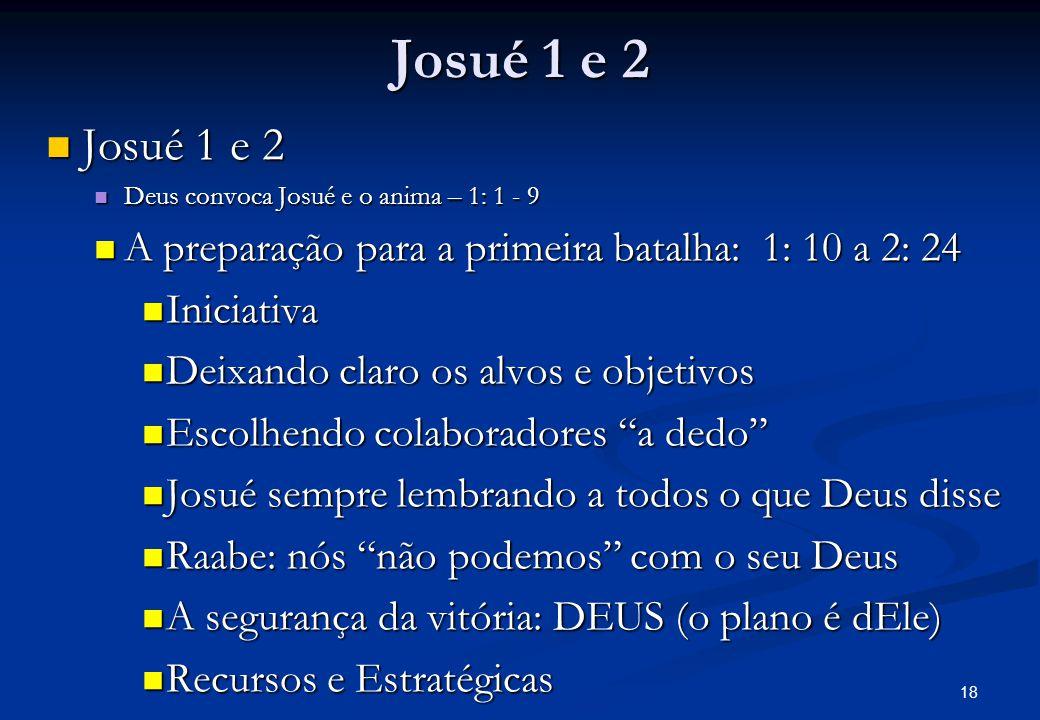Josué 1 e 2 Josué 1 e 2. Deus convoca Josué e o anima – 1: 1 - 9. A preparação para a primeira batalha: 1: 10 a 2: 24.