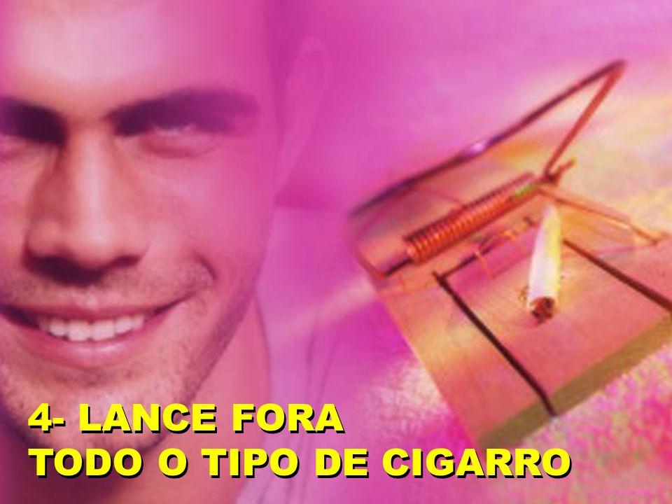 4- LANCE FORA TODO O TIPO DE CIGARRO