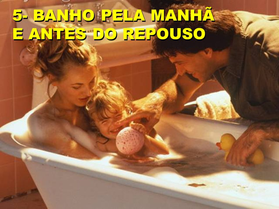 5- BANHO PELA MANHÃ E ANTES DO REPOUSO