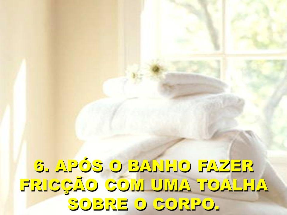 6. APÓS O BANHO FAZER FRICÇÃO COM UMA TOALHA SOBRE O CORPO.