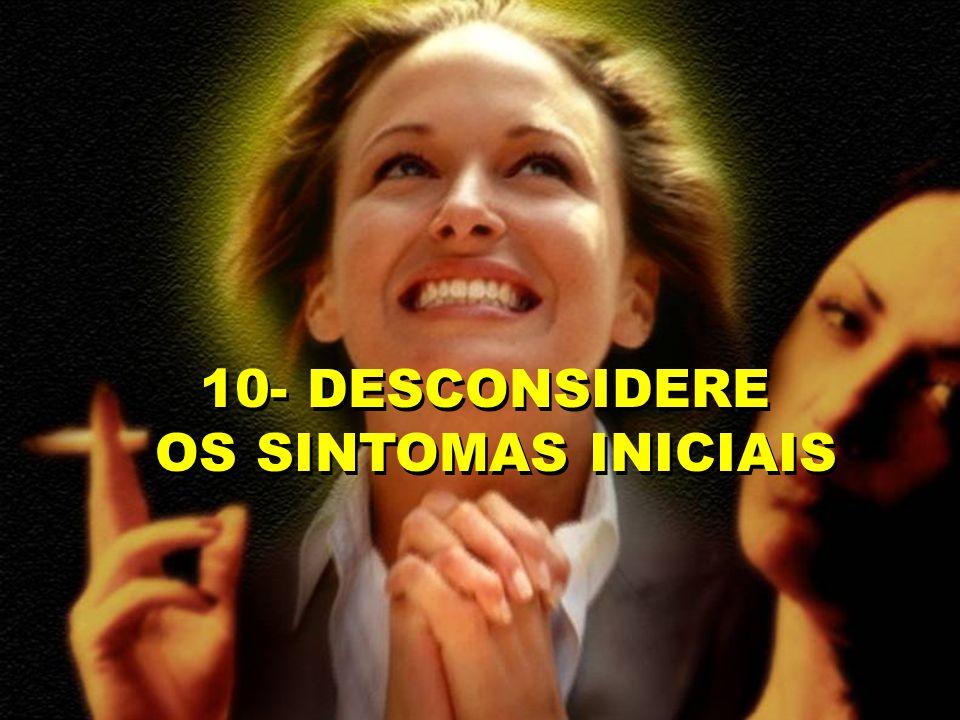 10- DESCONSIDERE OS SINTOMAS INICIAIS