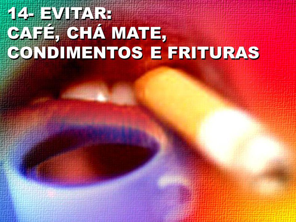 14- EVITAR: CAFÉ, CHÁ MATE, CONDIMENTOS E FRITURAS