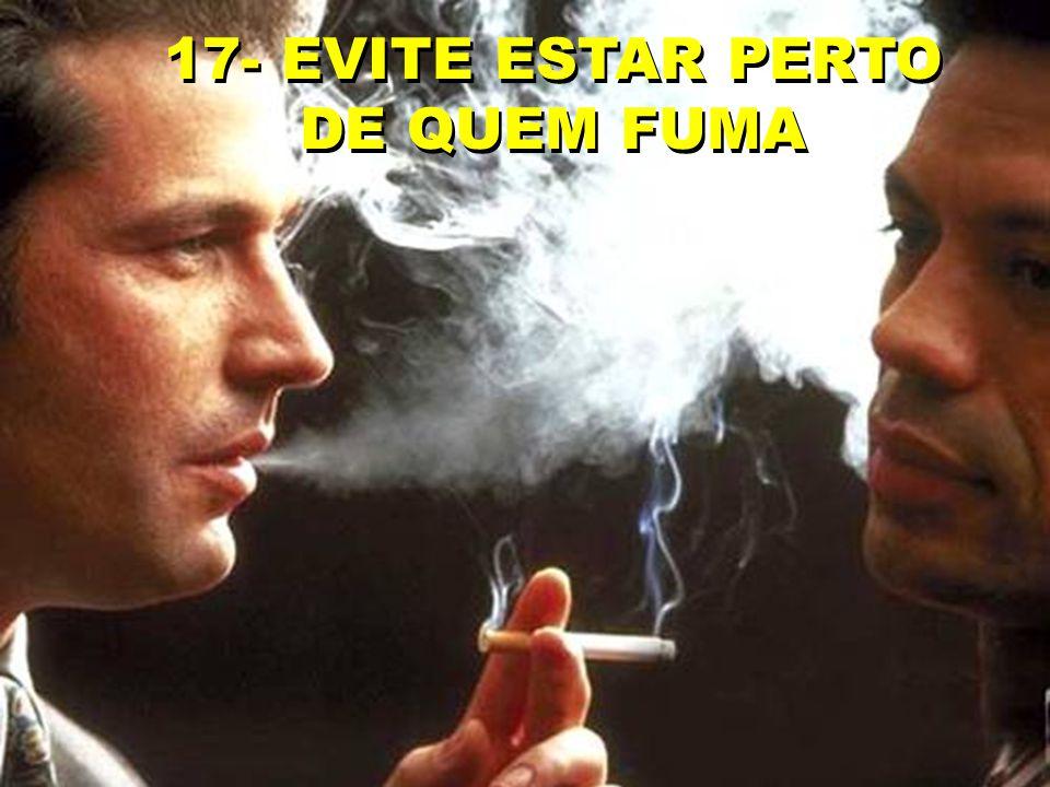 17- EVITE ESTAR PERTO DE QUEM FUMA
