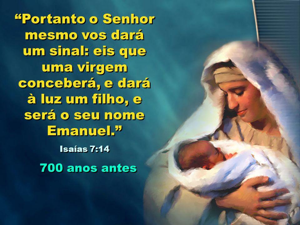 Portanto o Senhor mesmo vos dará um sinal: eis que uma virgem conceberá, e dará à luz um filho, e será o seu nome Emanuel.