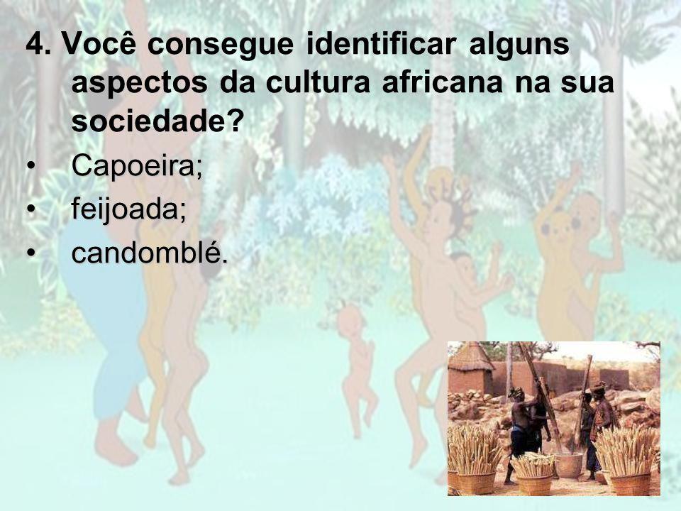 4. Você consegue identificar alguns aspectos da cultura africana na sua sociedade