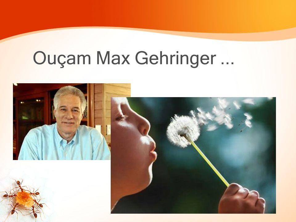 Ouçam Max Gehringer ...