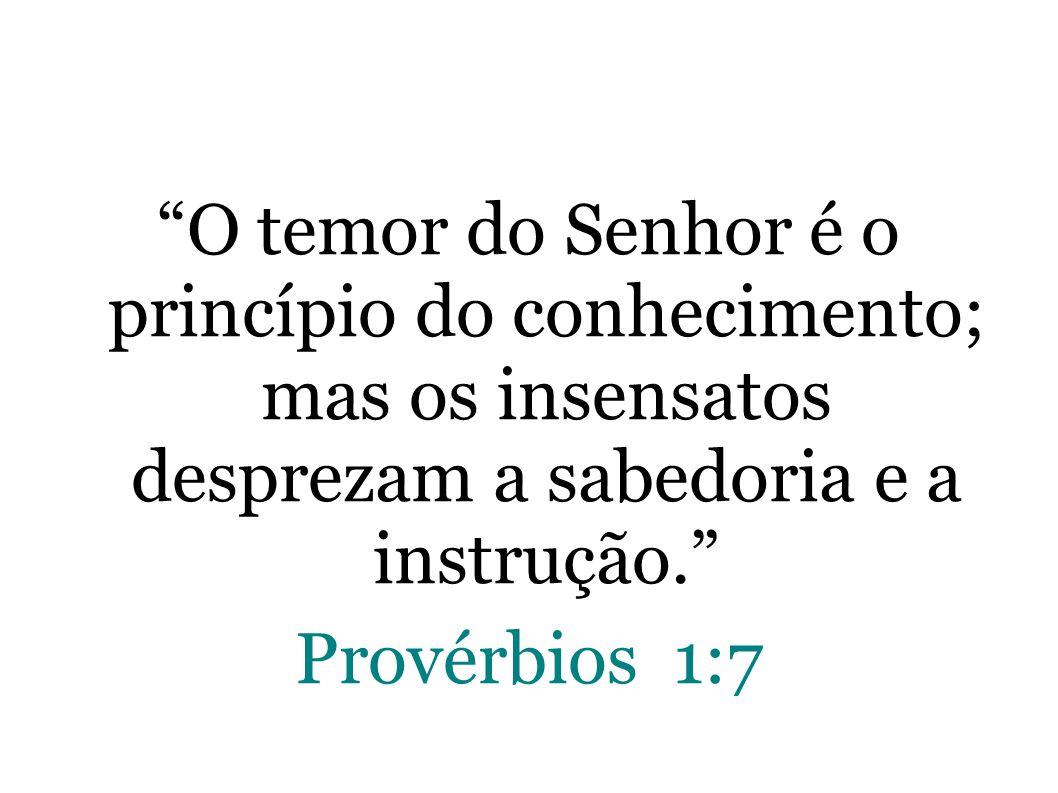 O temor do Senhor é o princípio do conhecimento; mas os insensatos desprezam a sabedoria e a instrução.