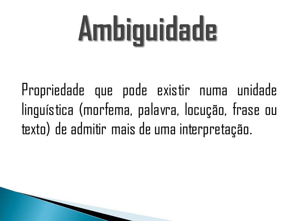 Ambiguidade Propriedade que pode existir numa unidade linguística (morfema, palavra, locução, frase ou texto) de admitir mais de uma interpretação.
