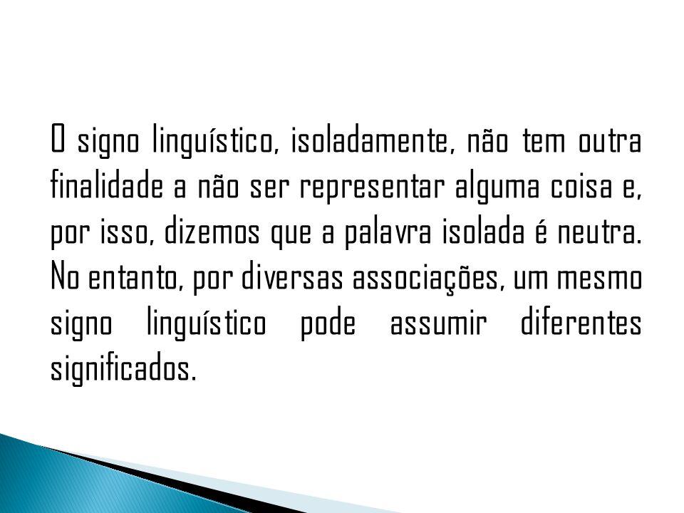 O signo linguístico, isoladamente, não tem outra finalidade a não ser representar alguma coisa e, por isso, dizemos que a palavra isolada é neutra.