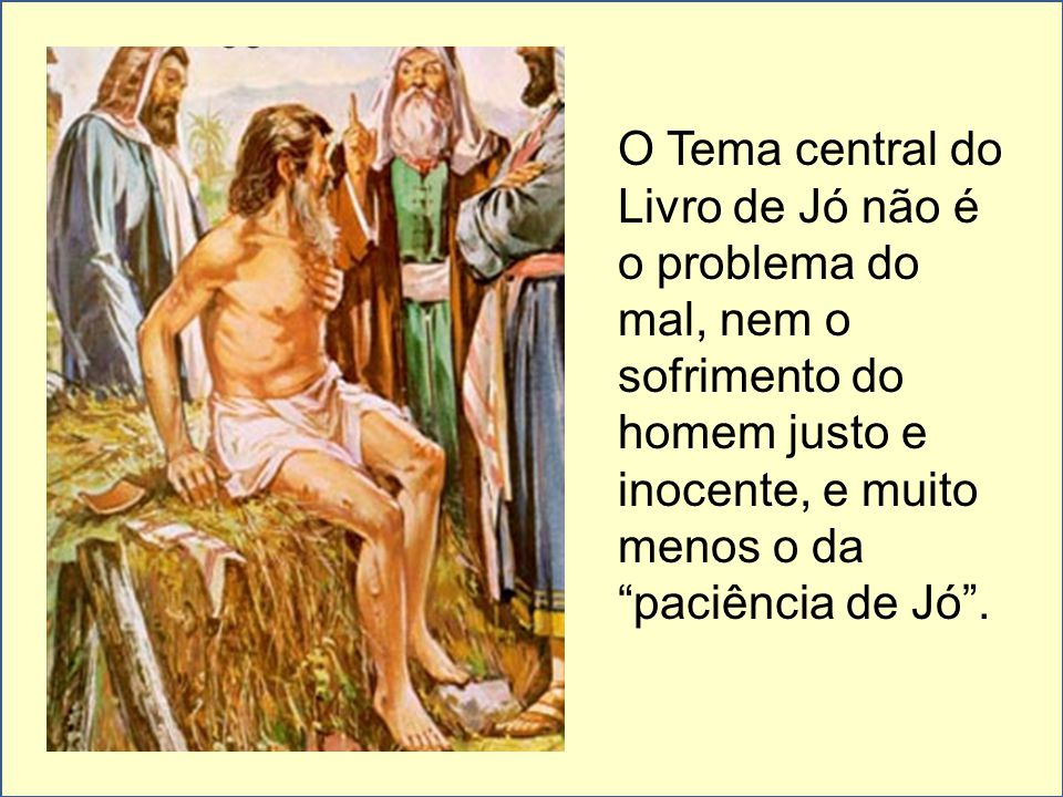O Tema central do Livro de Jó não é o problema do mal, nem o sofrimento do homem justo e inocente, e muito menos o da paciência de Jó .