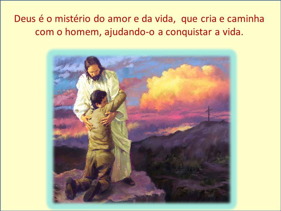 Deus é o mistério do amor e da vida, que cria e caminha com o homem, ajudando-o a conquistar a vida.