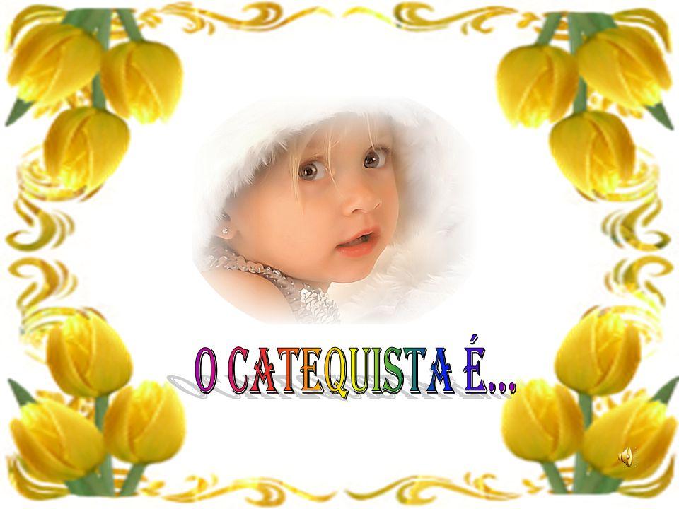 O CATEQUISTA É...