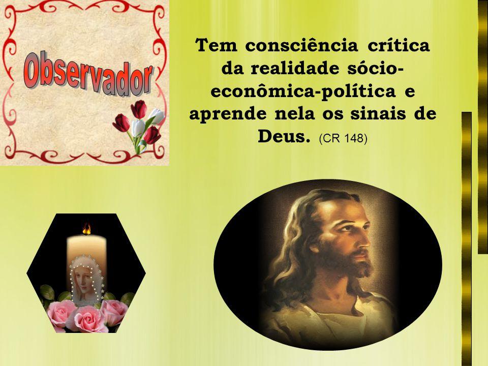 Tem consciência crítica da realidade sócio-econômica-política e aprende nela os sinais de Deus. (CR 148)