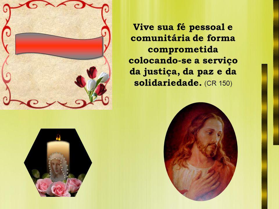 Vive sua fé pessoal e comunitária de forma comprometida colocando-se a serviço da justiça, da paz e da solidariedade. (CR 150)