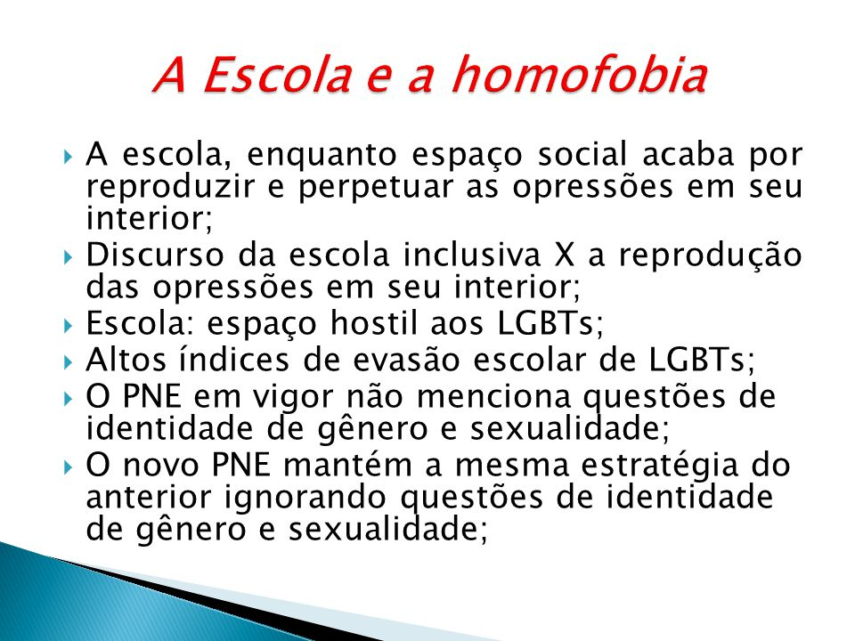 A Escola e a homofobia A escola, enquanto espaço social acaba por reproduzir e perpetuar as opressões em seu interior;