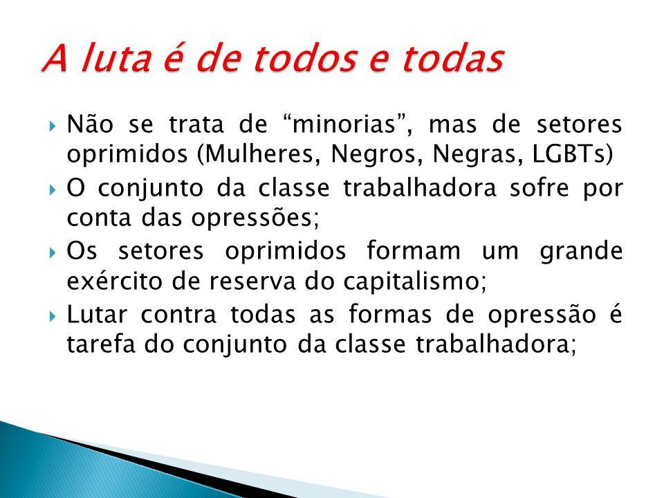 A luta é de todos e todas Não se trata de minorias , mas de setores oprimidos (Mulheres, Negros, Negras, LGBTs)