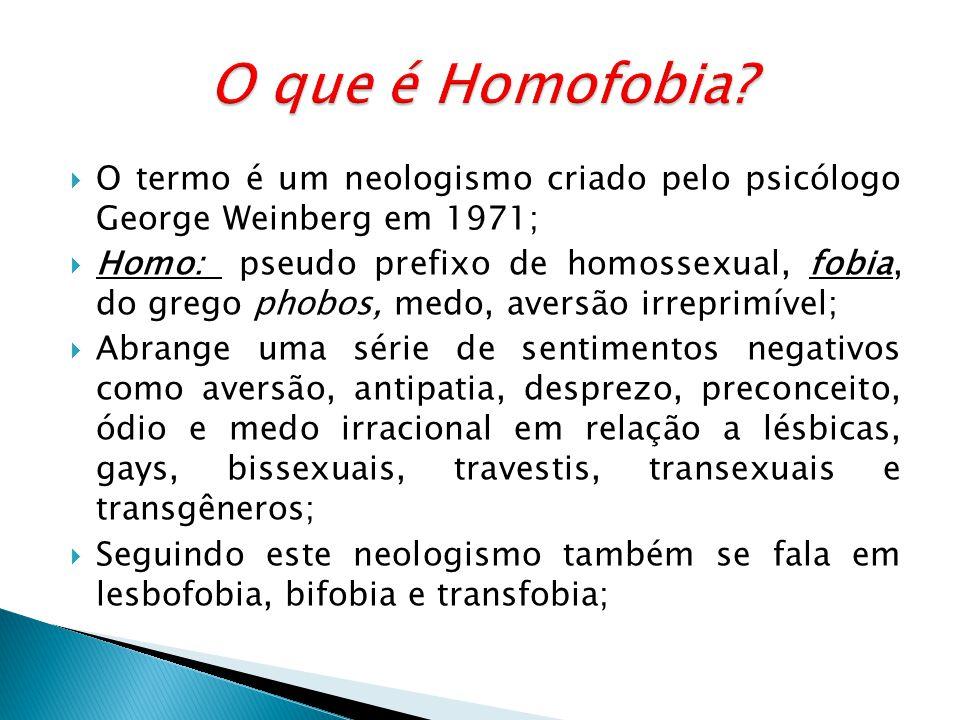 O que é Homofobia O termo é um neologismo criado pelo psicólogo George Weinberg em 1971;