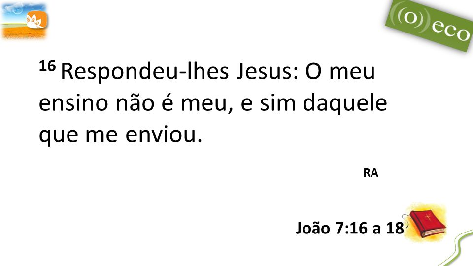 16 Respondeu-lhes Jesus: O meu ensino não é meu, e sim daquele que me enviou.