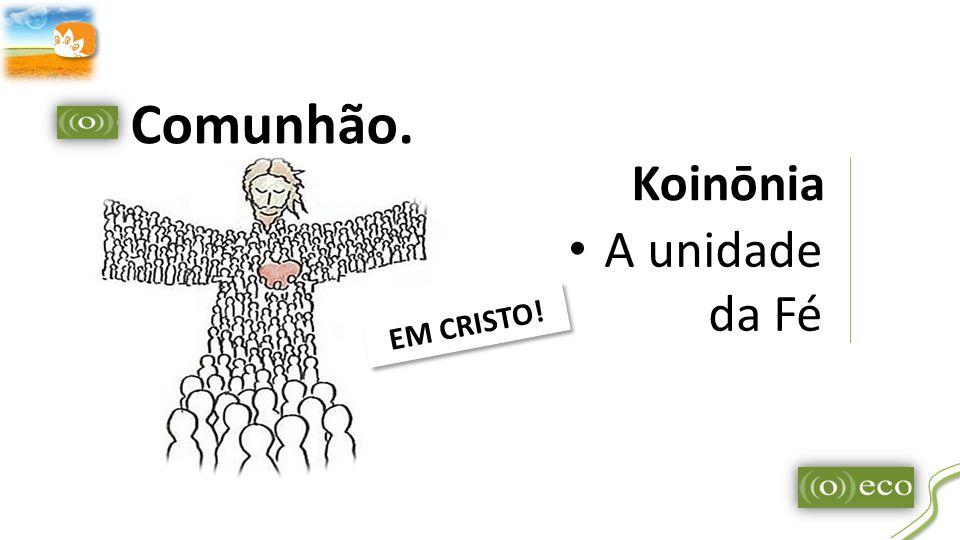 Comunhão. Koinōnia A unidade da Fé EM CRISTO!