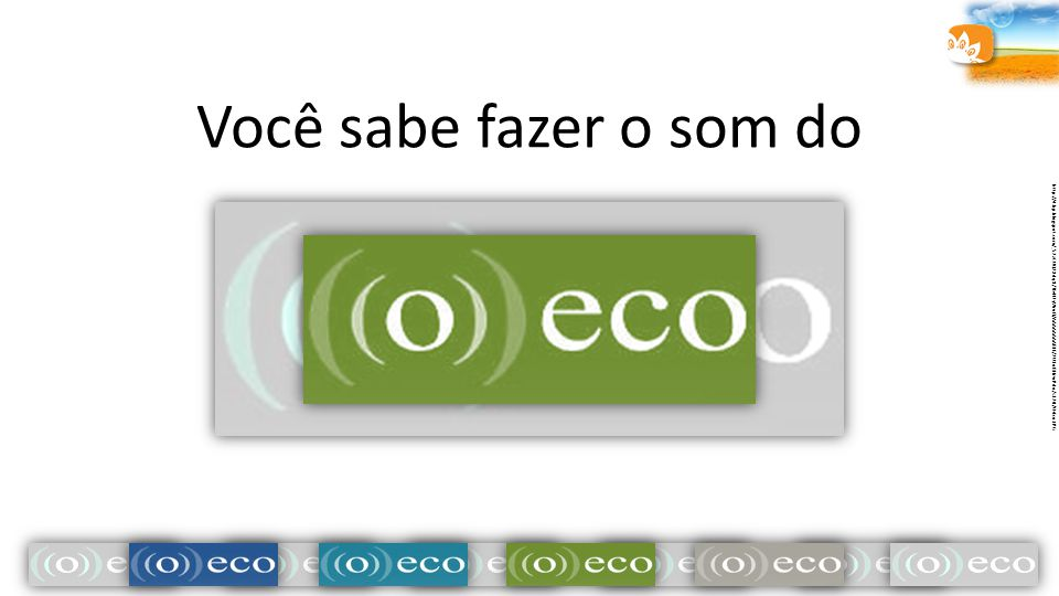 Você sabe fazer o som do http://4.bp.blogspot.com/_52zCUQ2Xdq8/TEeN7yWrufI/AAAAAAAABIE/2U1oBHrwPdo/s320/O+Eco.JPG.