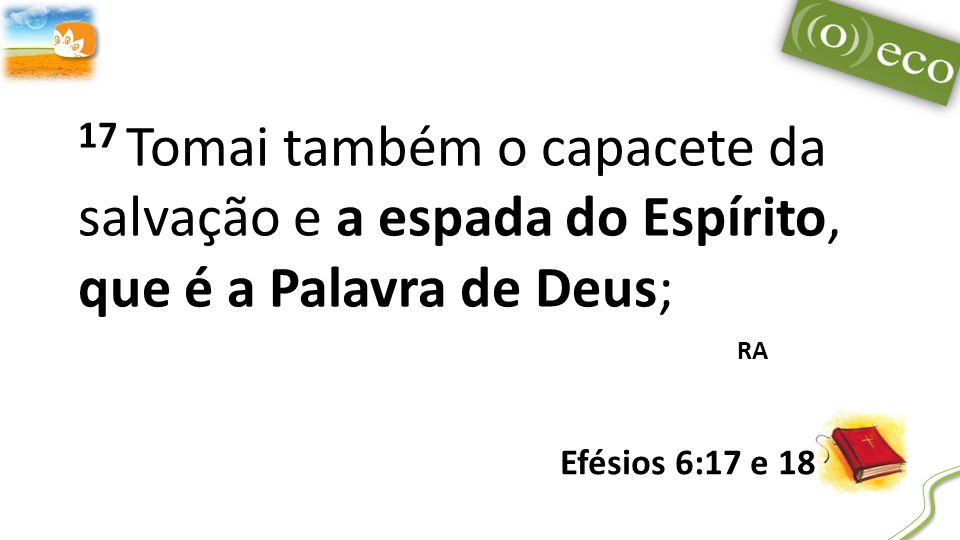 17 Tomai também o capacete da salvação e a espada do Espírito, que é a Palavra de Deus;