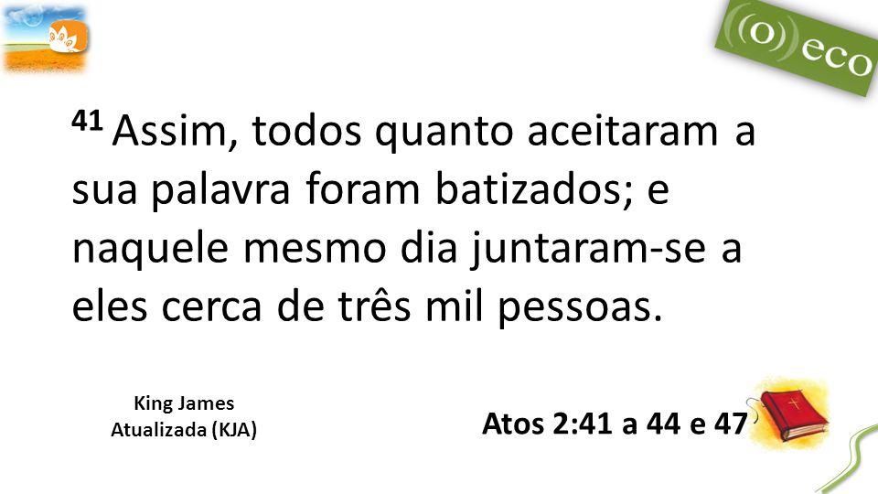 41 Assim, todos quanto aceitaram a sua palavra foram batizados; e naquele mesmo dia juntaram-se a eles cerca de três mil pessoas.