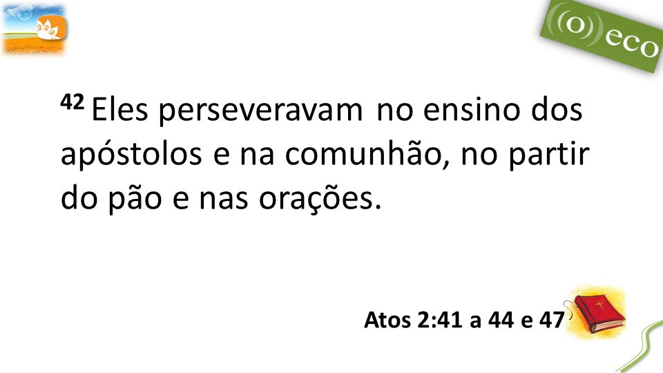 42 Eles perseveravam no ensino dos apóstolos e na comunhão, no partir do pão e nas orações.