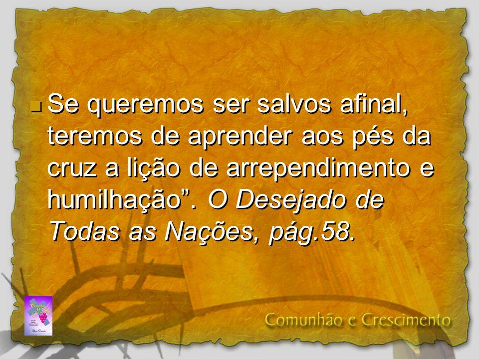 Se queremos ser salvos afinal, teremos de aprender aos pés da cruz a lição de arrependimento e humilhação .