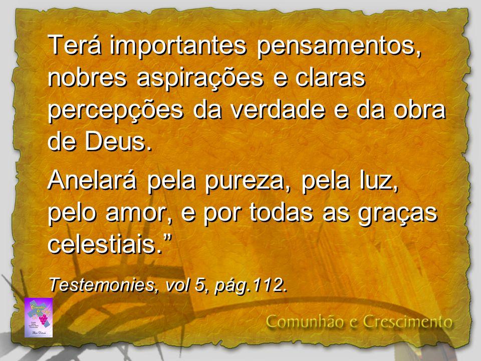 Terá importantes pensamentos, nobres aspirações e claras percepções da verdade e da obra de Deus.