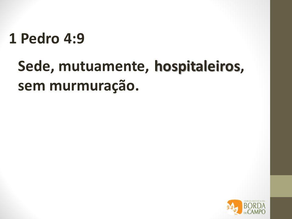 1 Pedro 4:9 Sede, mutuamente, hospitaleiros, sem murmuração.