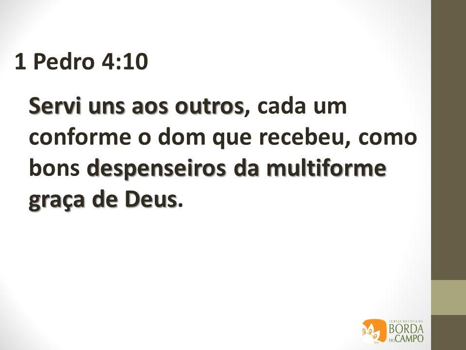 1 Pedro 4:10 Servi uns aos outros, cada um conforme o dom que recebeu, como bons despenseiros da multiforme graça de Deus.