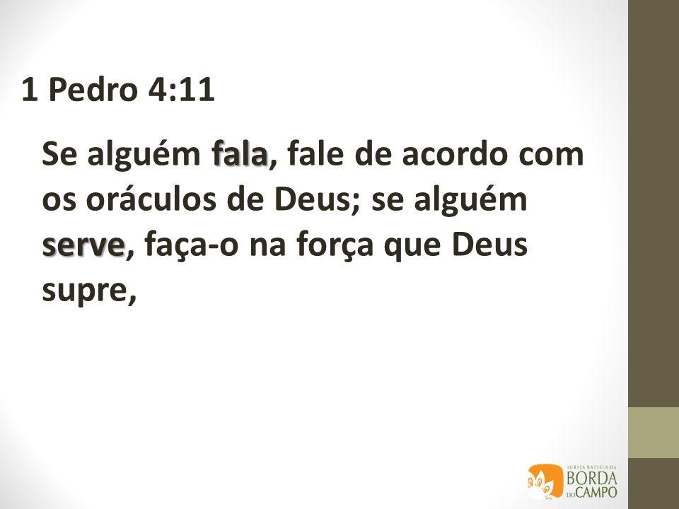 1 Pedro 4:11 Se alguém fala, fale de acordo com os oráculos de Deus; se alguém serve, faça-o na força que Deus supre,