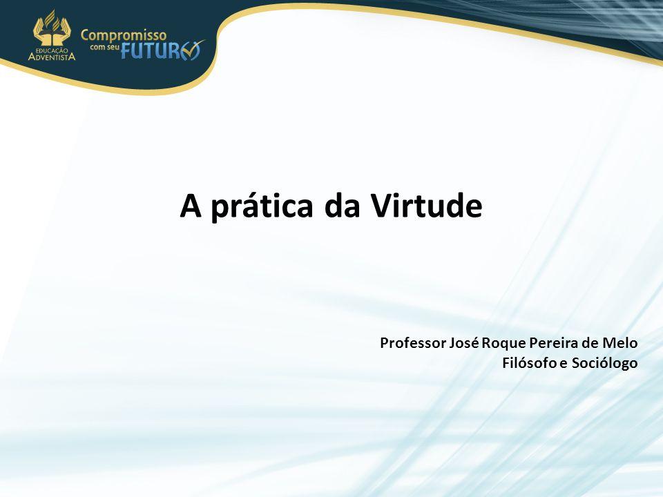 A prática da Virtude Professor José Roque Pereira de Melo